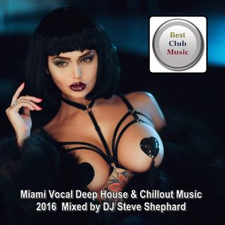 Best Club Music ♦ Miami Vocal Deep House & Chillout Music 2016 ♦ Mixed by DJ Steve Shephard
