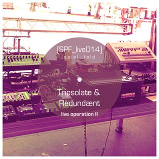 [SPF_live014] spiel:feld´s live operation with ... Tripsolate & Redundænt ● live operation II