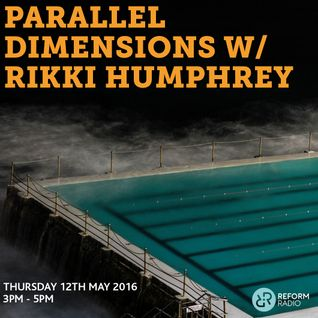Parallel Dimensions w/ Rikki Humphrey 12th May 2016