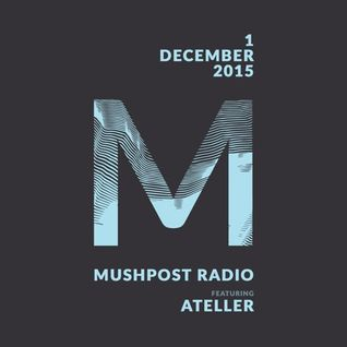 2015 December 1 - Mushpost Radio ft. ATELLER