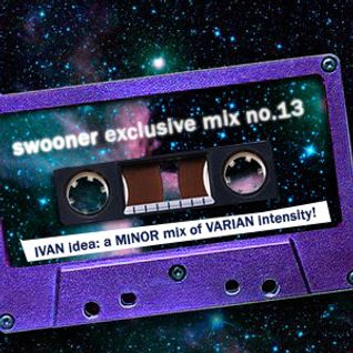 Swooner Exclusive Mix no. 13: IVAN idea - a MINOR mix of VARIAN Intensity!