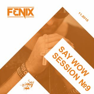 FENIX - SAY WOW SESSION #9