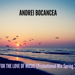 Andrei Bocancea - For The Love Of Music (Promotional Spring Mix 2016)