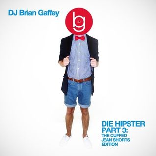 "DJ Brian Gaffey - Die Hipster Pt. 3 ""The Cuffed Jean Shorts Edition"""