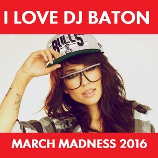 I LOVE DJ BATON - MARCH MADNESS 2016