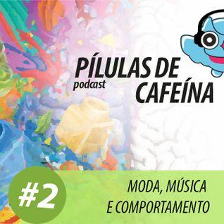 Pílulas de Cafeína Podcast #2 - Moda, Música e Comportamento
