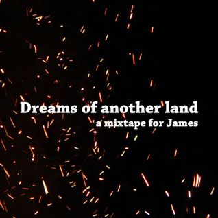 Dreams of another land - a mixtape for James
