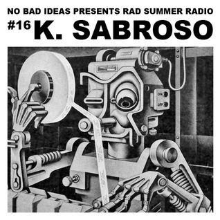 No Bad Ideas Presents Rad Summer Radio #16: K. Sabroso