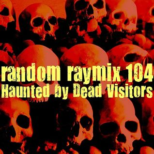 Random raymix 104 - haunted by dead visitors