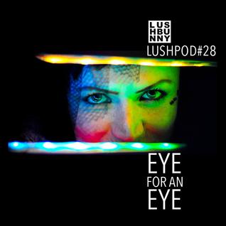 Lushpod #28 - Eye For an Eye