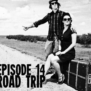 Episode 14 - Road Trip