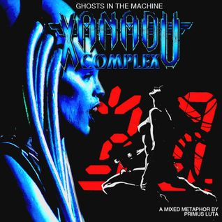 Ghosts in the Machine: Xanadu Complex mixed by Primus Luta