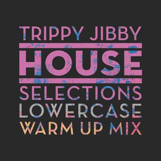 TRIPPY JIBBY HOUSE SELECTIONS: Lowercase Warm Up Mix