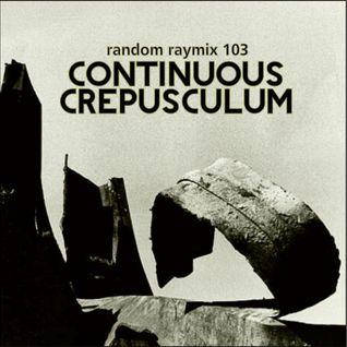 Random raymix 103 - continuous crepusculum