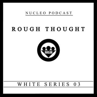 ROUGH THOUGHT - NUCLEO PODCAST (WHITE SERIES 03)