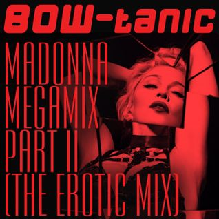 BOW-tanic's Madonna Megamix Part II (The Erotic Mix)