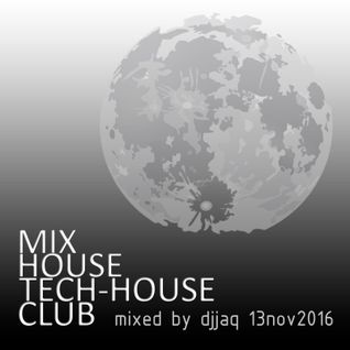 Mix House, Tech-house, Club (Mixed by djjaq - November 13 2016)
