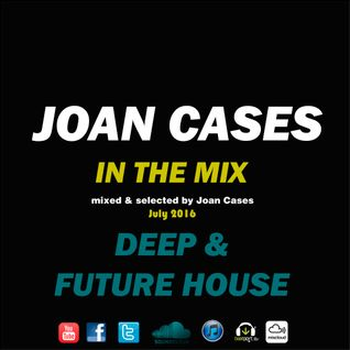 Joan Cases In The Mix: Deep & Future House July 16