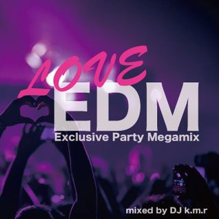 LOVE EDM - Exclusive Party Megamix - mixed by DJ k.m.r - 21 track - 71min