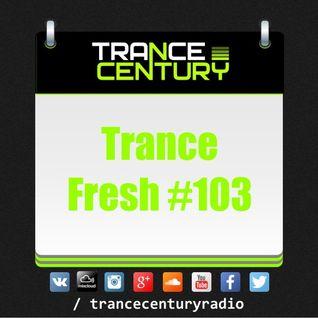 Trance Century Radio - #TranceFresh 103