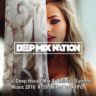 DeepMixNation #139 ★ Vocal Deep House Mix & Chillout Summer Music 2016 ★ Mixed by XYPO