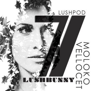 LUSHPOD #7 - Moloko Vellocet