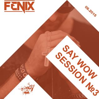 FENIX - SAY WOW SESSION #3