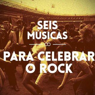 #30 - SEIS MÚSICAS PARA CELEBRAR O ROCK