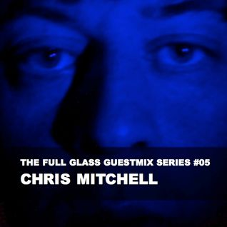 The Full Glass guestmix series #05 - CHRIS MITCHELL (Vanguard Sound / Chicago)
