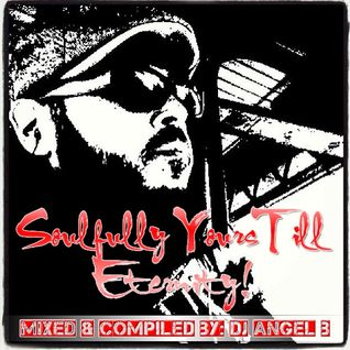 Soulfully Yours Till Eternity - Mixed & Compiled By: DJ Angel B!