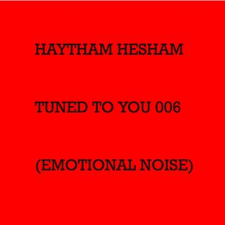 Haytham Hesham - Tuned To You 006 (Emotional Noise)