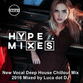 HYPE MIXES ★ VOCAL DEEP HOUSE CHILL OUT 2016 MIX 2016 ★ Mixed by Luca dot DJ