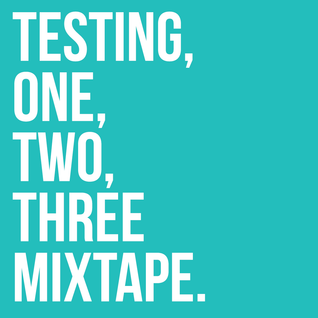 Testing, One, Two, Three Mixtape