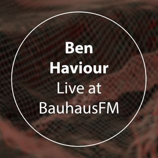 Ben Haviour - Liveset @BauhausFM