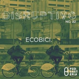 Disruptivo No. 22 - Ecobici