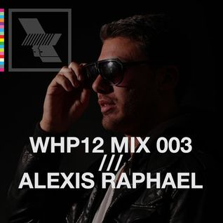 WHP12 MIX 003 /// ALEXIS RAPHAEL (HOT CREATIONS / LOWER EAST / CRECHE)