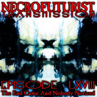 Necrofuturist Transmission #68 - The End Came And   Nobody Noticed