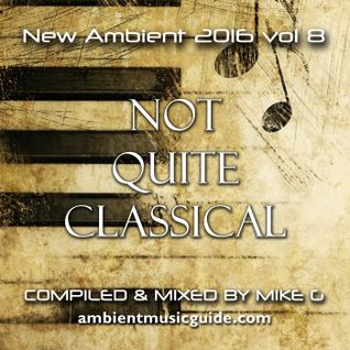New Ambient 2016 vol. 8 Not Quite Classical mixed by Mike G
