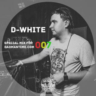 D-WHITE – SPECIAL MIX FOR BADMANTIME.COM (#007)