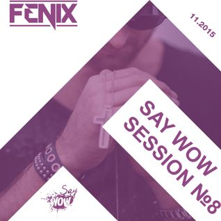 FENIX - SAY WOW SESSION #8