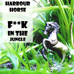 Harbour Horse - F**K IN THE JUNGLE