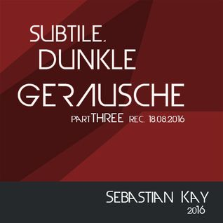 subtile, dunkle Geräusche - partTHREE (rec. 18.08.2016)