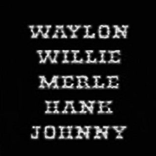 Waylon,Willie,Merle,Hank,Johnny