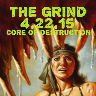 The Grind - 4/22/15 (Core of Destruction Radio)
