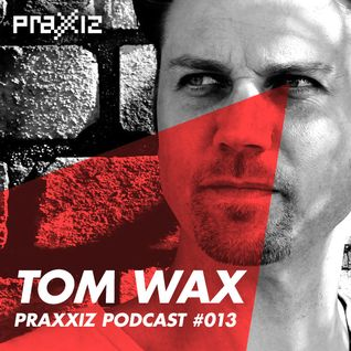 PRAXXIZ Podcast #013 pres. TOM WAX