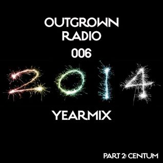Outgrown radio 006 Yearmix 2014 (pt 2 Centum)