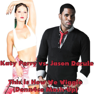 This Is How We Wiggle (Katy Perry vs. Jason Derulo) (Denn4ce Mash-Up)
