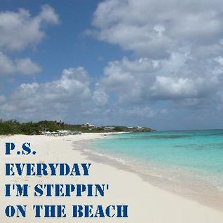 P.S. - Everyday I'm steppin' on the beach.