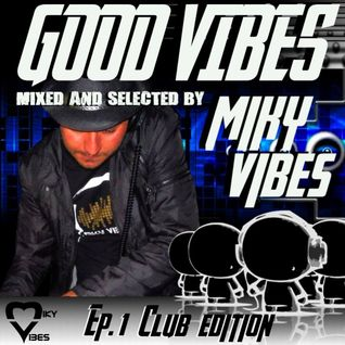 GOOD VIBES Ep. 01 CLUB Edition (Mixed and Selected by MIKY VIBES)