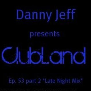 "Danny Jeff presents ClubLand Ep. 53 part 2 ""Late Night Mix"""